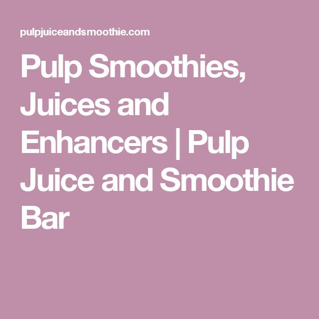 Pulp Smoothies, Juices and Enhancers | Pulp Juice and Smoothie Bar