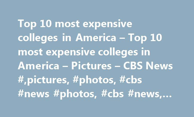 Top 10 most expensive colleges in America – Top 10 most expensive colleges in America – Pictures – CBS News #,pictures, #photos, #cbs #news #photos, #cbs #news, #cbsnews.com http://arizona.nef2.com/top-10-most-expensive-colleges-in-america-top-10-most-expensive-colleges-in-america-pictures-cbs-news-pictures-photos-cbs-news-photos-cbs-news-cbsnews-com/  # Top 10 most expensive colleges in America Top 10 most expensive colleges in America During the 2012-13 school year, 149 colleges and…