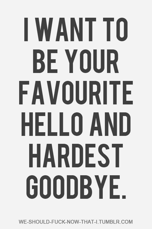 I Want To Be Your Favorite Hello And Hardest Goodbye Hello