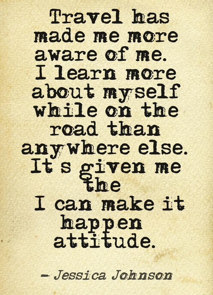 Travel has made me more aware of me. It has given me the I can make it happen attitude.