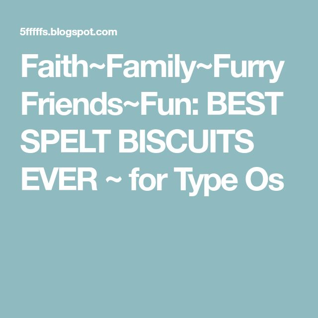 Faith~Family~Furry Friends~Fun: BEST SPELT BISCUITS EVER ~ for Type Os