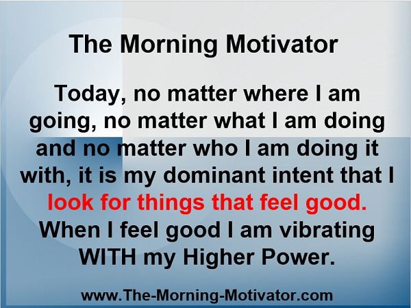 Today, no matter where I am going, no matter what I am doing and no matter who I am doing it with, it is my dominant intent that I look for things that feel good. When I feel good I am vibrating WITH my Higher Power.  www.The-Morning-Motivator.com