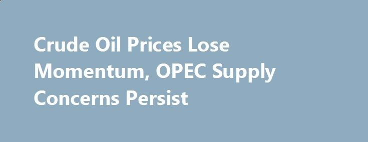 Crude Oil Prices Lose Momentum, OPEC Supply Concerns Persist betiforexcom.live... After a strong run of daily gains, the rally in crude oil prices stalled during Tuesday with persistent concerns surrounding OPEC over-supply limiting the ...The post Crude Oil Prices Lose Momentum, OPEC Supply Concerns Persist ...The post Crude Oil Prices Lose Momentum, OPEC Supply Concerns Persist appeared first on Forex news forex trade. forex.wine/...