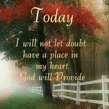 No doubts!! God WILL provide! HOLD TIGHT TO YOUR FAITH! If God promises that He will provide, He will. HE KEEPS HIS PROMISES!  HF~