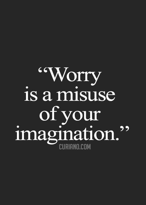 """Worry is a misuse of your imagination."""