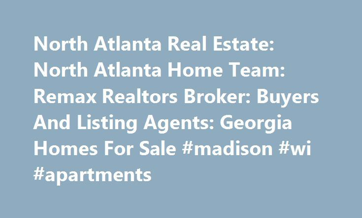 North Atlanta Real Estate: North Atlanta Home Team: Remax Realtors Broker: Buyers And Listing Agents: Georgia Homes For Sale #madison #wi #apartments http://apartment.remmont.com/north-atlanta-real-estate-north-atlanta-home-team-remax-realtors-broker-buyers-and-listing-agents-georgia-homes-for-sale-madison-wi-apartments/  #house finder # North Atlanta Real Estate The North Atlanta Home Team is your one-stop guide to finding the right property for you! Selling Or Purchasing Your Home Is One…