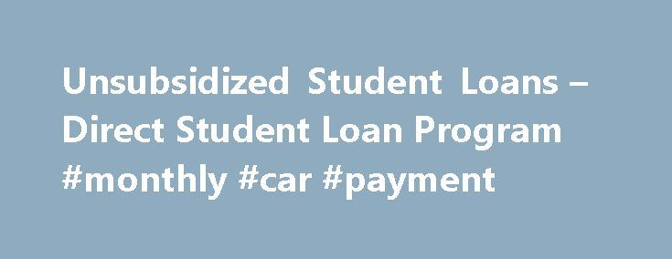 """Unsubsidized Student Loans – Direct Student Loan Program #monthly #car #payment http://loan-credit.remmont.com/unsubsidized-student-loans-direct-student-loan-program-monthly-car-payment/  #subsidized student loan # Direct Unsubsidized Student Loans Unsubsidized loans are a type of Direct Student Loan available to qualifying students. """"Unsubsidized"""" means that the student borrower is responsible for the interest charged on the loan during the in-school and grace periods. A borrower may choose…"""