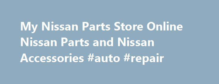 My Nissan Parts Store Online Nissan Parts and Nissan Accessories #auto #repair http://england.remmont.com/my-nissan-parts-store-online-nissan-parts-and-nissan-accessories-auto-repair/  #auto parts online canada # MyNissanPartStore.com is an Authorized Nissan Parts Dealer – A Real Dealership with Genuine Part Pro s Genuine Nissan Parts – Complete Online Factory Nissan Parts at Wholesale Discount Pricing Mechanical and Collsion Catalogs. Our Hours of Operation are Monday-Friday 8am-5pm CST…