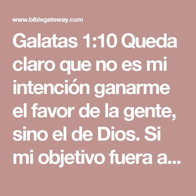 Galatas 1:10 Queda claro que no es mi intención ganarme el favor de la gente, sino el de Dios. Si mi objetivo fuera agradar a la gente, no sería un siervo de Cristo.