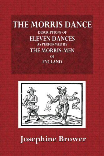 The Morris Dance: Descriptions of Eleven Dances as Performed by the Morris-Men of England