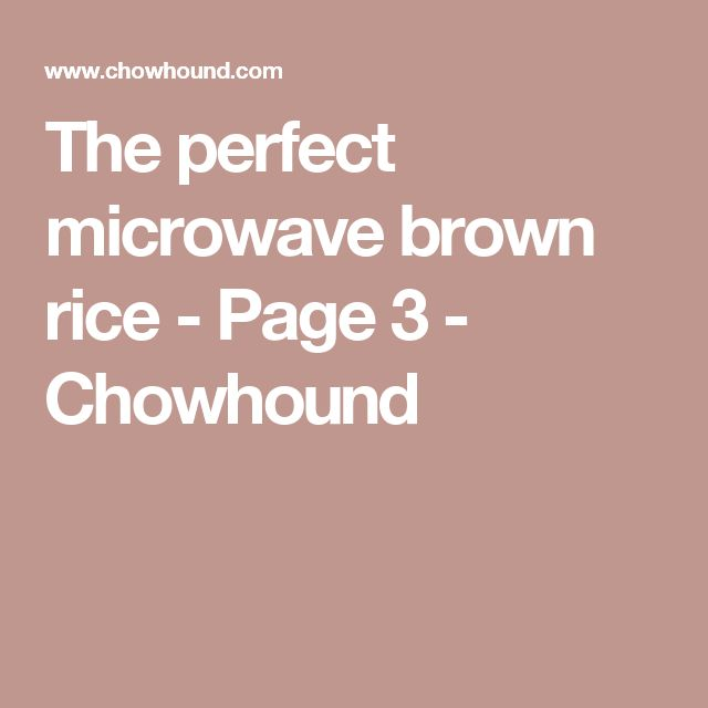 The perfect microwave brown rice - Page 3 - Chowhound