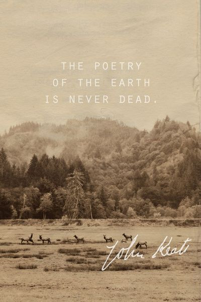 "The poetry of the earth is never dead   -John Keats ""On the Grasshopper and the Cricket"""