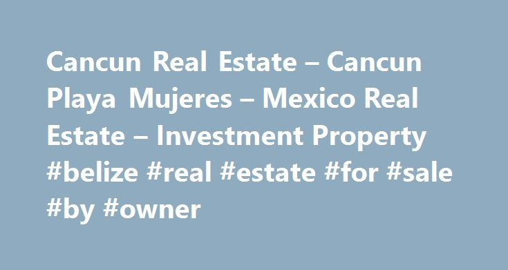 Cancun Real Estate – Cancun Playa Mujeres – Mexico Real Estate – Investment Property #belize #real #estate #for #sale #by #owner http://real-estate.remmont.com/cancun-real-estate-cancun-playa-mujeres-mexico-real-estate-investment-property-belize-real-estate-for-sale-by-owner/  #isla mujeres real estate # Cancun Real Estate and Playa Mujeres Real Estate Since the building boom began here in the 1980's, and world class resorts started dotting the edge of its white sand beaches, Cancun real…