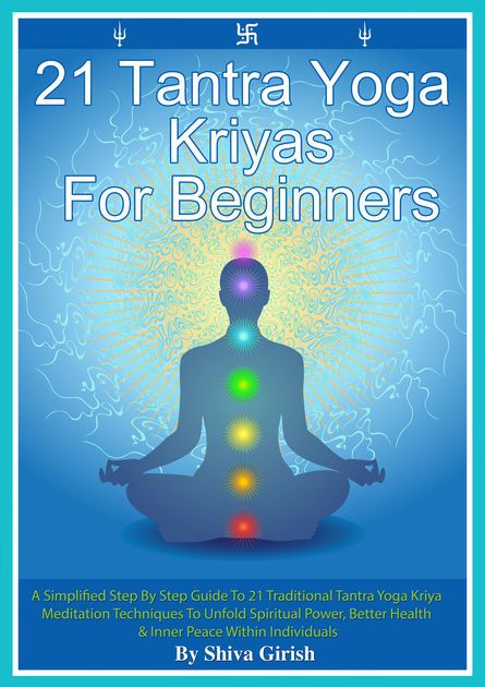21 Tantra Yoga Kriyas For Beginners: A Simplified Step By Step Guide To 21 Traditional Tantra Yoga Kriya Meditation Techniques To Unfold Spiritual Power, Better Health & Inner Peace Within Individuals by Shiva Girish on iBooks https://itunes.apple.com/us/book/21-tantra-yoga-kriyas-for-beginners-simplified-step/id926554323?mt=11