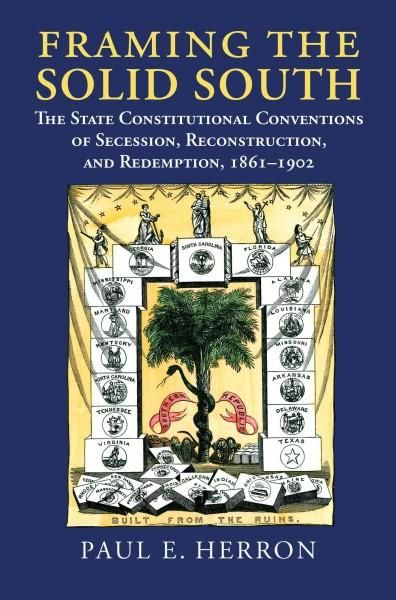 Framing the Solid South: The State Constitutional Conventions of Secession, Reconstruction, and Redemption, 1860-...