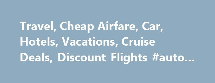Travel, Cheap Airfare, Car, Hotels, Vacations, Cruise Deals, Discount Flights #auto #deals http://netherlands.remmont.com/travel-cheap-airfare-car-hotels-vacations-cruise-deals-discount-flights-auto-deals/  #cheap car # If you're searching for the best deals in cheap flights and cheap hotels. not to mention deals on car rentals and vacation specials — Cheapfares.com is for you. Cheapfares.com is the Internet authority in finding the best deals in cheap airline tickets, cheap hotel tickets…