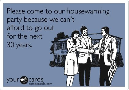 Please come to our housewarming party because we can't afford to go out for the next 30 years.