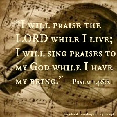 """I will praise the LORD while I live; I will sing praises to my God while I have my being."" – Psalm 146:2"