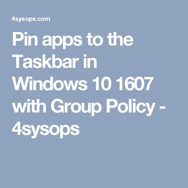 Pin apps to the Taskbar in Windows 10 1607 with Group Policy - 4sysops