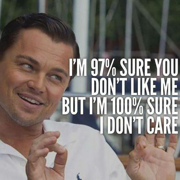 "Sorry I'm not sorry. | 'I'm 97% sure you don't like me, but I'm 100% sure I don't care."" -Unknown"