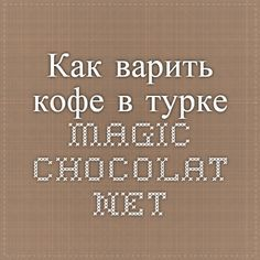 Как варить кофе в турке  magic-chocolat.net