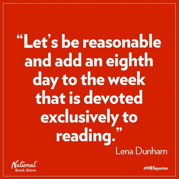 """""""Let's be reasonable and add an eight day to the week that is devoted exclusively to reading."""" Lena Dunham... Ugh.. Despise this girl but the quote is pretty accurate."""