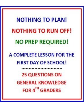 FIRST DAY OF SCHOOL 4th GRADE (NO PREP) FUN QUIZ WITH LESSON PLAN * NOTHING TO PLAN! NOTHING TO RUN OFF!! NO PREP REQUIRED!! * 25 questions on general knowledge to use on the first day of school in 4th grade! ALL 4 MAJOR SUBJECT AREAS INCLUDED! You, the teacher, will give this quiz orally by both reading some of the questions and writing some on the board. A COMPLETE LESSON PLAN IS INCLUDED DIRECTING YOU HOW TO GIVE THIS QUIZ. First day of school quiz PLUS lesson plan.