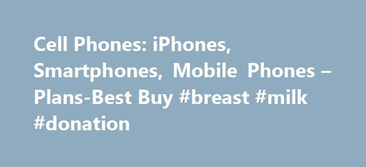 Cell Phones: iPhones, Smartphones, Mobile Phones – Plans-Best Buy #breast #milk #donation http://donate.remmont.com/cell-phones-iphones-smartphones-mobile-phones-plans-best-buy-breast-milk-donation/  #cell phone donation # Cell Phones Cell Phones Shopping for a New Cell Phone Best Buy has a great selection of the latest cell phones for sale and the best plans from the top carriers. Choose from a variety of mobile phones including basic cell phones for calling and texting; smartphones with…