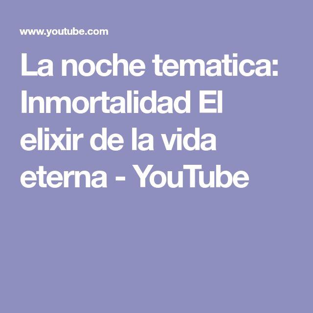 La noche tematica: Inmortalidad El elixir de la vida eterna - YouTube