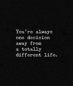 Inspirational Quotes: you are always one decision away from a totally different life what a fantastic thought