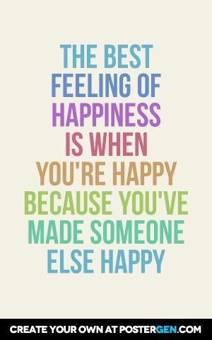The best feeling of happiness is when you're happy because you've made someone else happy
