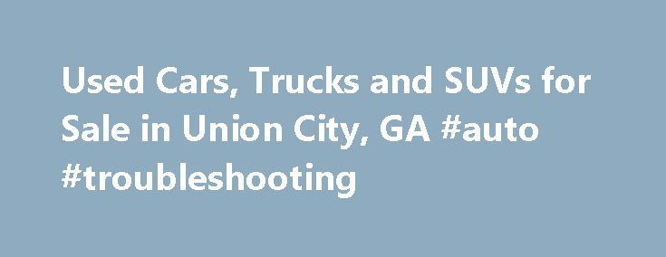 Used Cars, Trucks and SUVs for Sale in Union City, GA #auto #troubleshooting http://pakistan.remmont.com/used-cars-trucks-and-suvs-for-sale-in-union-city-ga-auto-troubleshooting/  #usa auto # Get Financing! Used Cars for Sale in Union City Our dealership has a large collection of used cars for sale in Union City. We make the purchase a pleasant experience for our clients by putting our best price forward. Our high turnover with lower margins means that clients save money. In addition, we…
