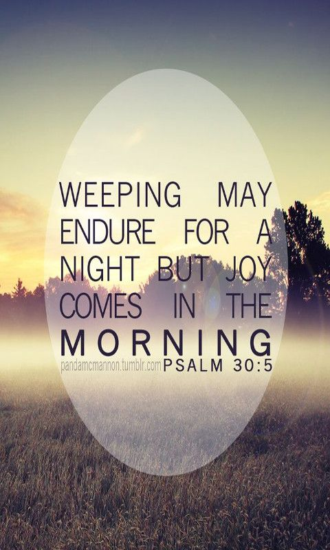 For his anger lasts only a moment, but his favor lasts a lifetime; weeping may stay for the night, but rejoicing comes in the morning. Psalm 30:5