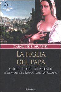 La figlia del Papa, di Caroline P. Murphy, saggio trattante la vita di Felice della Rovere, figlia di Papa Giulio II