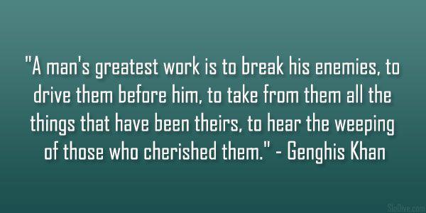 Genghis Khan- A man's greatest work. Break your enemies