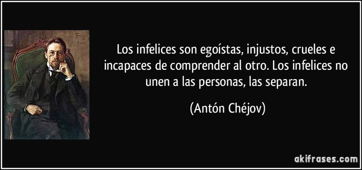 Los infelices son egoístas, injustos, crueles e incapaces de comprender al otro. Los infelices no unen a las personas, las separan. (Antón Chéjov)
