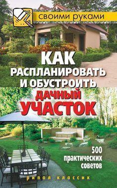 Светлана Филатова - Как распланировать и обустроить дачный участок. 500...