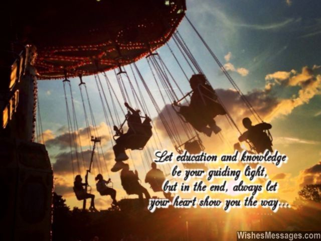 Let education and knowledge be your guiding light, but in the end, always let your heart show you the way... via WishesMessages.com