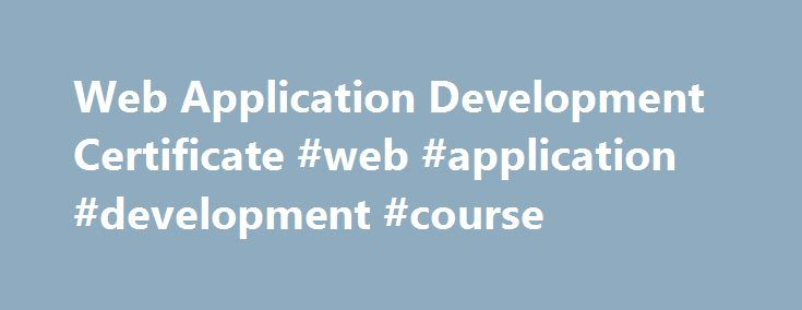 Web Application Development Certificate #web #application #development #course http://singapore.nef2.com/web-application-development-certificate-web-application-development-course/  # Web Application Development Certificate Overview A Web Applications Development Certificate is your first step to beginning a rewarding career in the field of web apps. This certificate program has recently been redesigned to make sure you receive the most up-to-date training, knowledge and skills needed to…