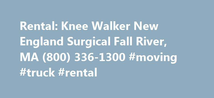 Rental: Knee Walker New England Surgical Fall River, MA (800) 336-1300 #moving #truck #rental http://rental.remmont.com/rental-knee-walker-new-england-surgical-fall-river-ma-800-336-1300-moving-truck-rental/  #knee walker rental # Rental: Knee Walker Rental Process We keep it Simple 1. Renting is easy. To make things easy our knee walker is light Weight, easy to maneuver and portable. You can call our toll free number at 1-855-675-2132. to place your order or you can enter your customer…