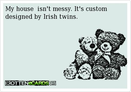 My house  isn't messy. It's custom designed by Irish twins.