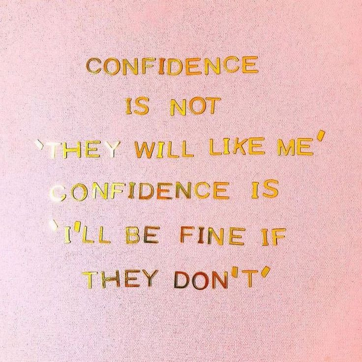 """Confidence is not 'they will like me', confidence is 'I'll be fine if they don't'"" 