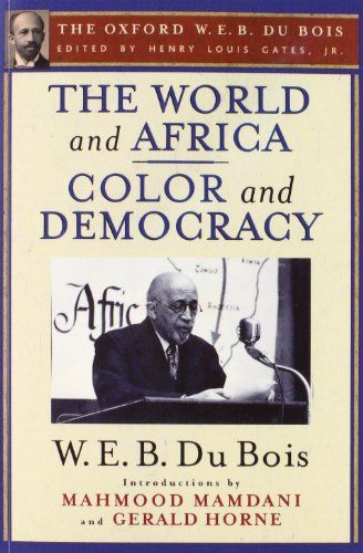 The World and Africa and Color and Democracy (The Oxford W. E. B. Du Bois): Amazon.co.uk: W. E. B. Du Bois, Mahmood Mamdani, Gerald Horne, Henry Louis Gates Jr.: 9780199386741: Books