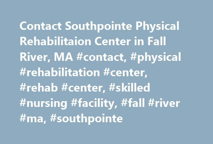 Contact Southpointe Physical Rehabilitaion Center in Fall River, MA #contact, #physical #rehabilitation #center, #rehab #center, #skilled #nursing #facility, #fall #river #ma, #southpointe http://guyana.nef2.com/contact-southpointe-physical-rehabilitaion-center-in-fall-river-ma-contact-physical-rehabilitation-center-rehab-center-skilled-nursing-facility-fall-river-ma-southpointe/  # contact directions contact and directions Visit us and you may want to stay awhile! Choosing a care facility…