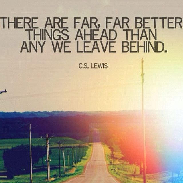 There are far, far better things ahead than any we leave behind. - C.S. Lewis: C S, Better Things, Life, Inspiration, Quotes, Truth, Cslewis, Things Ahead