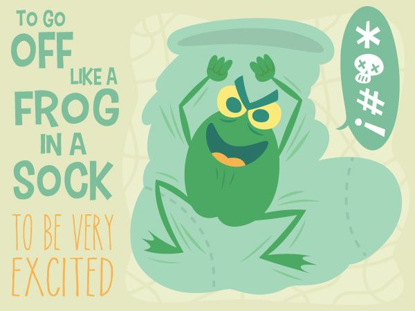 To go off like a frog in a sock.  -  Australian expression to be very excited  ABA English