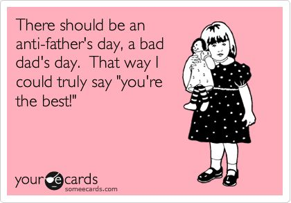 There should be an anti-father's day, a bad dad's day. That way I could truly say 'you're the best!'