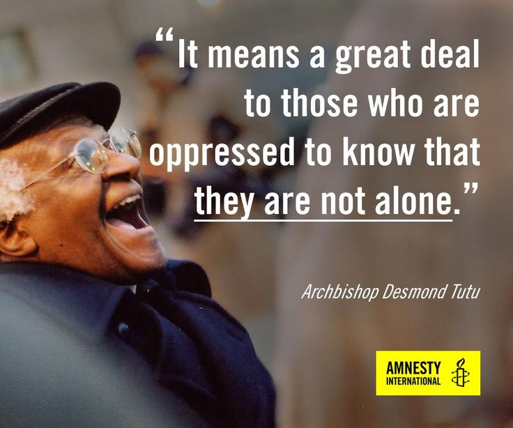 """It means a great deal to those who are oppressed to know that they are not alone."" - Archbishop Desmond Tutu."