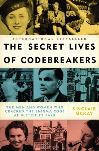The Secret Lives of Codebreakers: The Men and Women Who Cracked the Enigma Code at Bletchley Park by Sinclair McKay