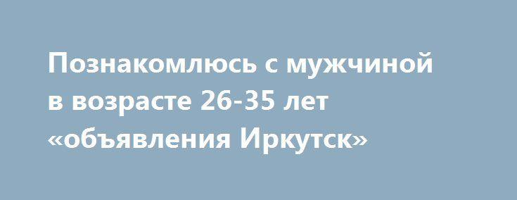 Познакомлюсь с мужчиной в возрасте 26-35 лет «объявления Иркутск» http://www.pogruzimvse.ru/doska54/?adv_id=38239 Знакомства. Обо мне: Добрая, честная, с отличным чувством юмора.    Познакомлюсь: с Мужчиной в возрасте 26-35 лет.    Цель знакомства: Дружба и общение, Любовь, отношения, Брак, создание семьи, Рождение, воспитание ребенка, Занятия спортом, Совместное путешествие.    Семейное положение: Не замужем.    Материальная поддержка: Не нуждаюсь в спонсоре и не хочу им быть.    Интересы…
